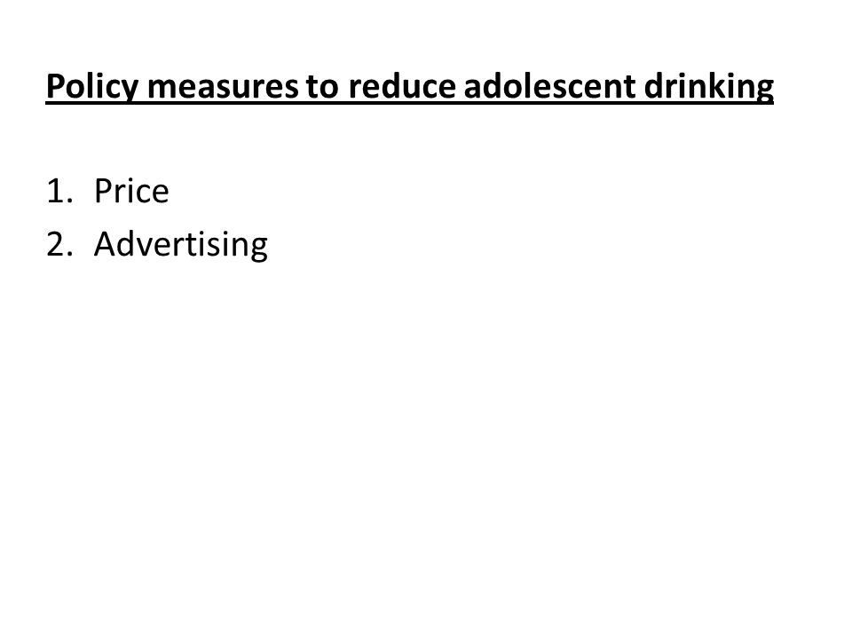 Policy measures to reduce adolescent drinking 1.Price 2.Advertising