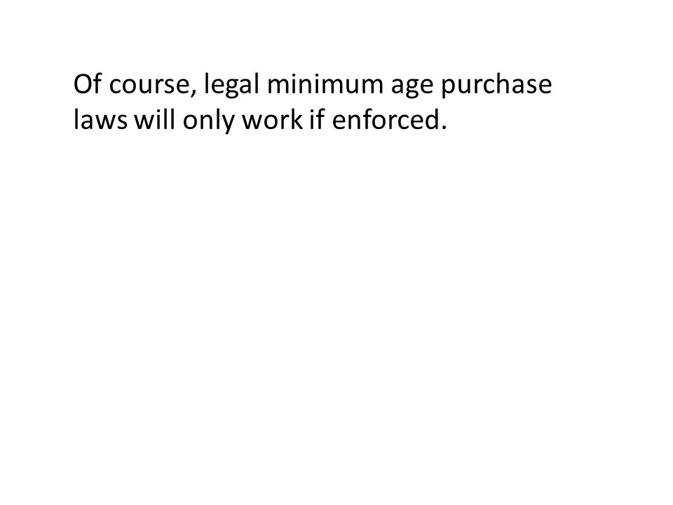 Of course, legal minimum age purchase laws will only work if enforced.