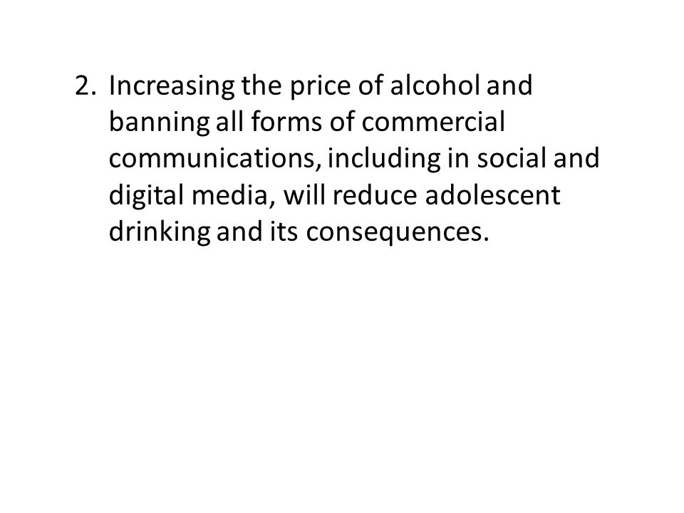 2.Increasing the price of alcohol and banning all forms of commercial communications, including in social and digital media, will reduce adolescent drinking and its consequences.