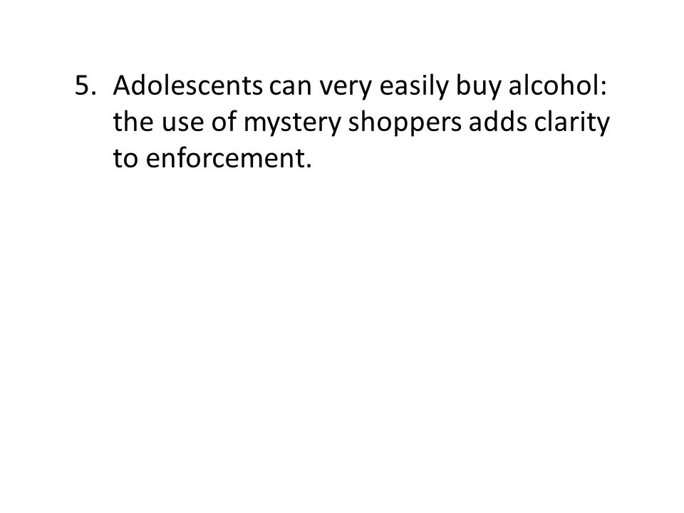 5.Adolescents can very easily buy alcohol: the use of mystery shoppers adds clarity to enforcement.
