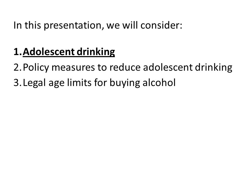 In this presentation, we will consider: 1.Adolescent drinking 2.Policy measures to reduce adolescent drinking 3.Legal age limits for buying alcohol
