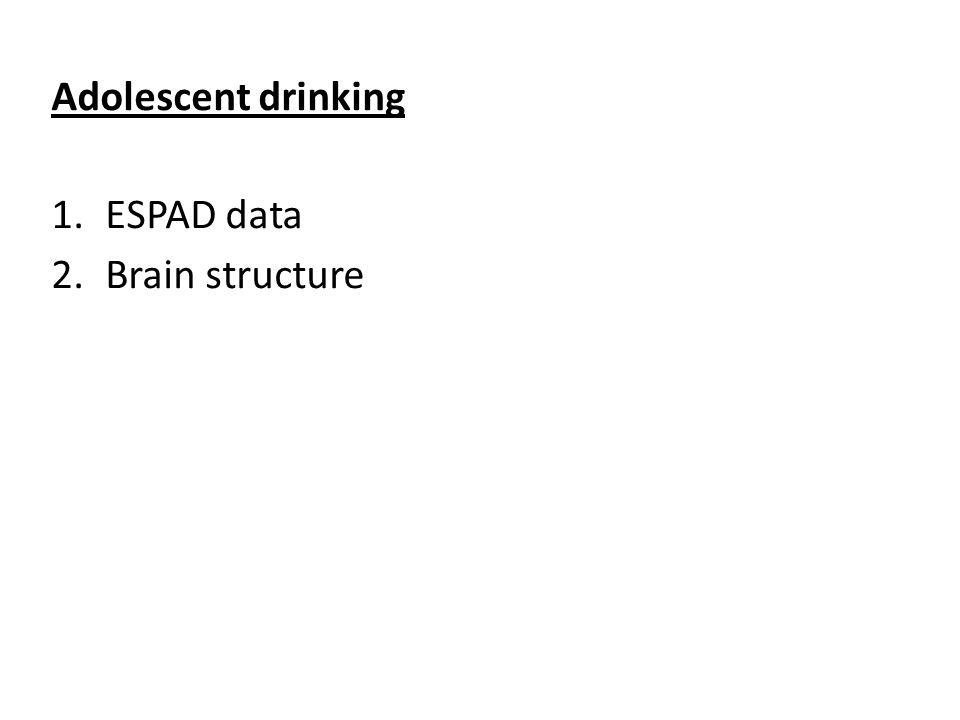 Conclusions: 1.Drinking in adolescence: i.Negatively impacts brain structure ii.Has more problems per gram of alcohol iii.Leads to more problems in later life