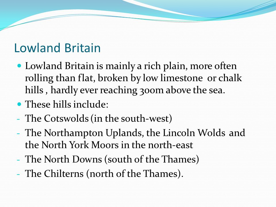 Lowland Britain Lowland Britain is mainly a rich plain, more often rolling than flat, broken by low limestone or chalk hills, hardly ever reaching 300m above the sea.
