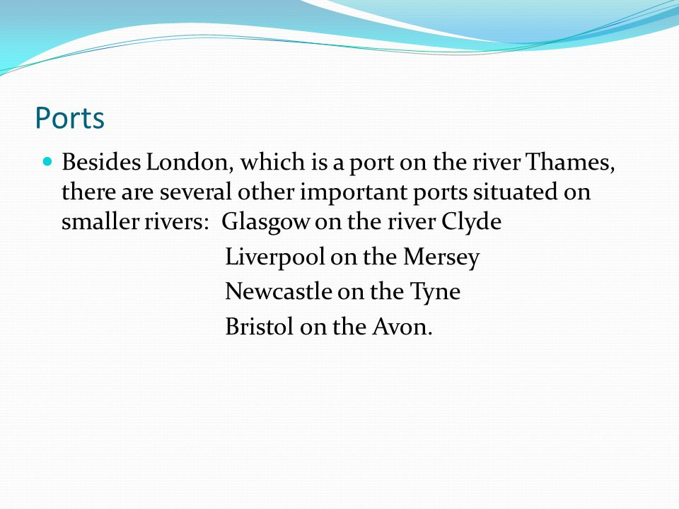 Ports Besides London, which is a port on the river Thames, there are several other important ports situated on smaller rivers: Glasgow on the river Clyde Liverpool on the Mersey Newcastle on the Tyne Bristol on the Avon.