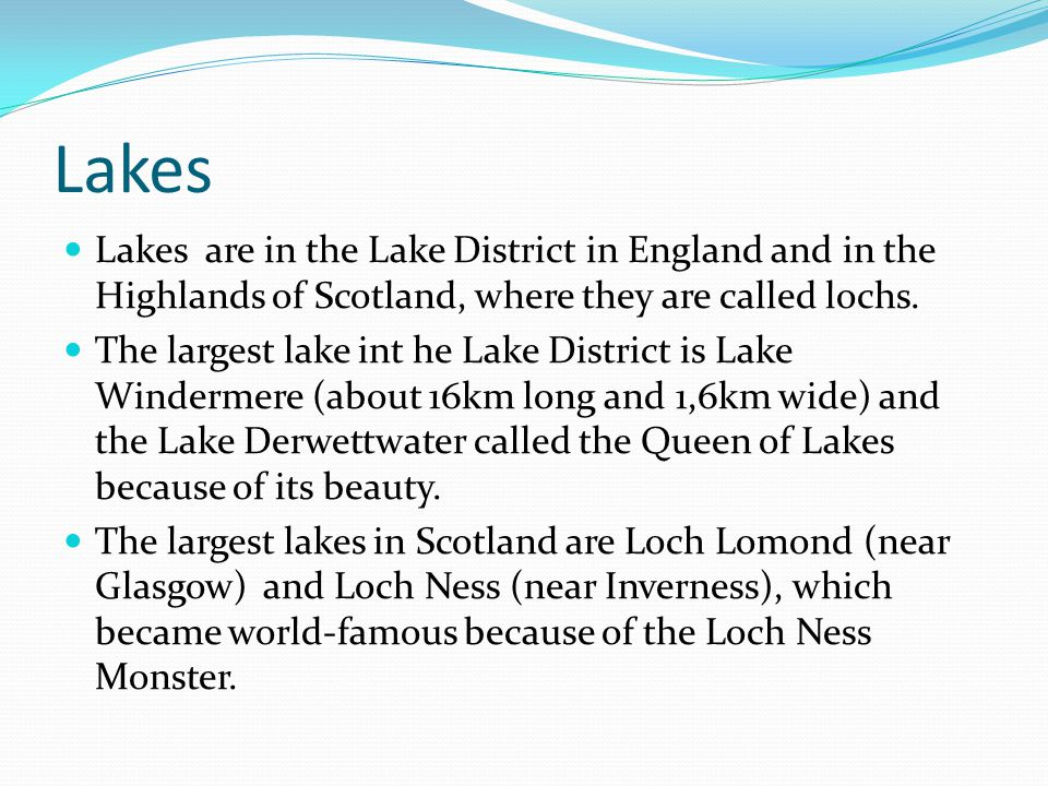 Lakes Lakes are in the Lake District in England and in the Highlands of Scotland, where they are called lochs.