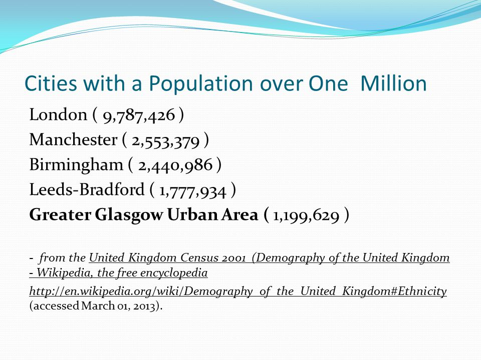 Cities with a Population over One Million London ( 9,787,426 ) Manchester ( 2,553,379 ) Birmingham ( 2,440,986 ) Leeds-Bradford ( 1,777,934 ) Greater Glasgow Urban Area ( 1,199,629 ) - from the United Kingdom Census 2001 (Demography of the United Kingdom - Wikipedia, the free encyclopedia http://en.wikipedia.org/wiki/Demography_of_the_United_Kingdom#Ethnicity http://en.wikipedia.org/wiki/Demography_of_the_United_Kingdom#Ethnicity (accessed March 01, 2013).