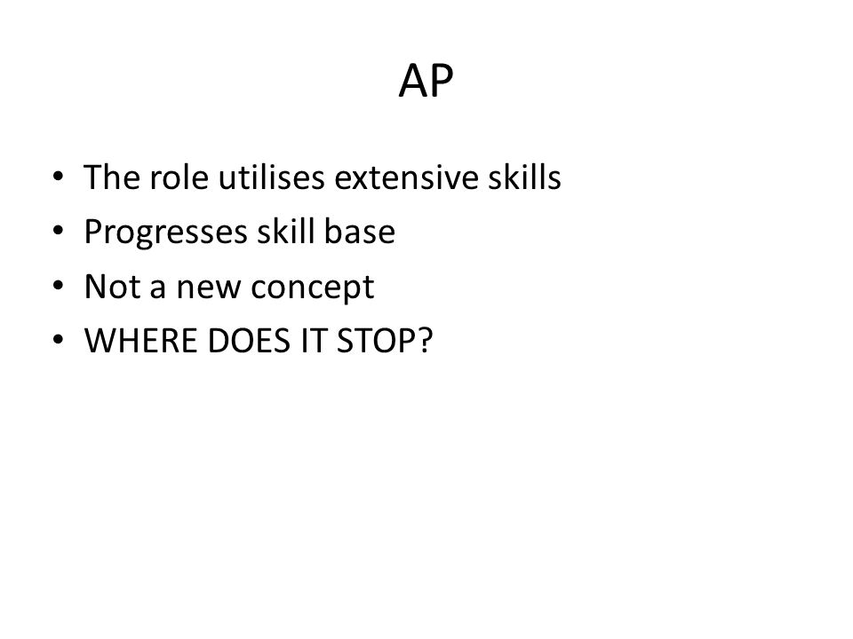 AP The role utilises extensive skills Progresses skill base Not a new concept WHERE DOES IT STOP?
