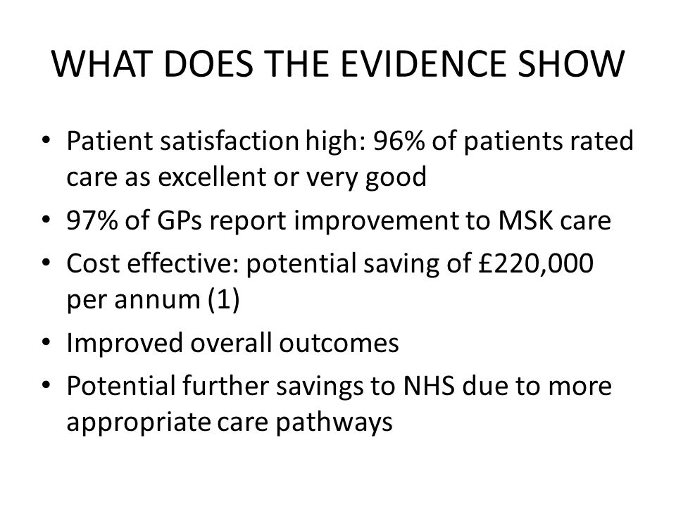 WHAT DOES THE EVIDENCE SHOW Patient satisfaction high: 96% of patients rated care as excellent or very good 97% of GPs report improvement to MSK care