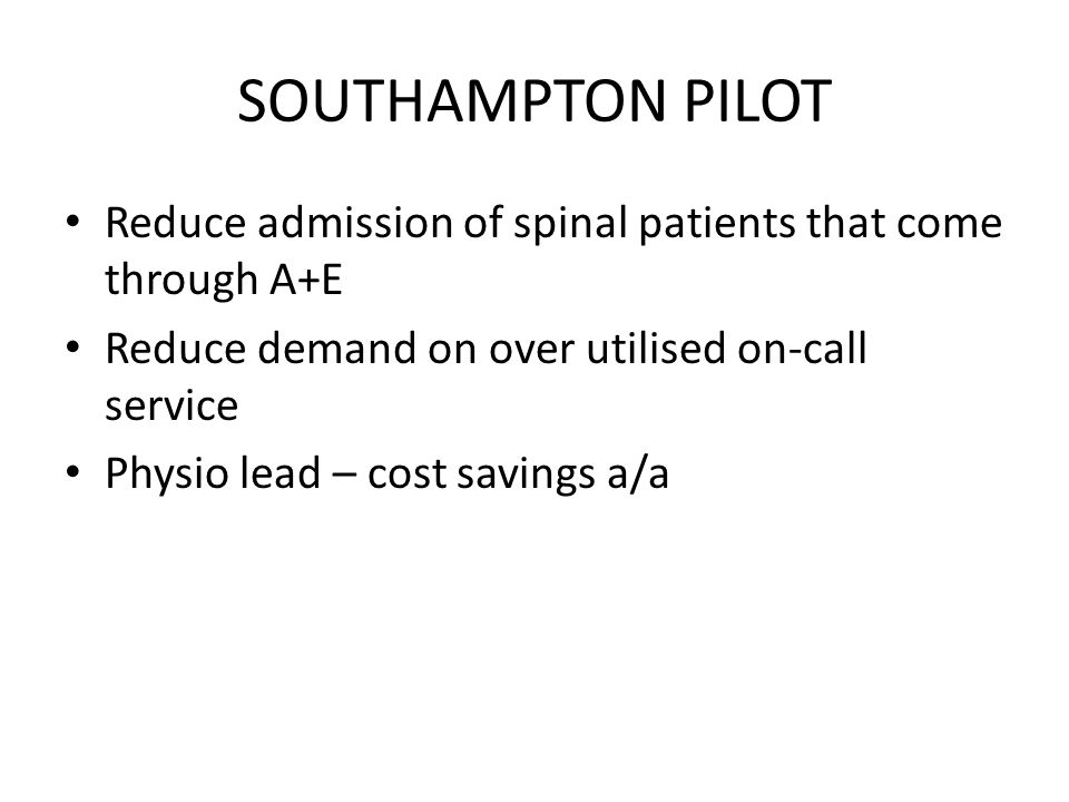 SOUTHAMPTON PILOT Reduce admission of spinal patients that come through A+E Reduce demand on over utilised on-call service Physio lead – cost savings