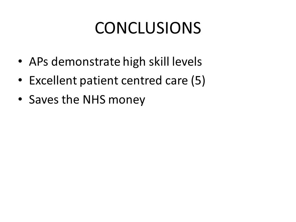 CONCLUSIONS APs demonstrate high skill levels Excellent patient centred care (5) Saves the NHS money