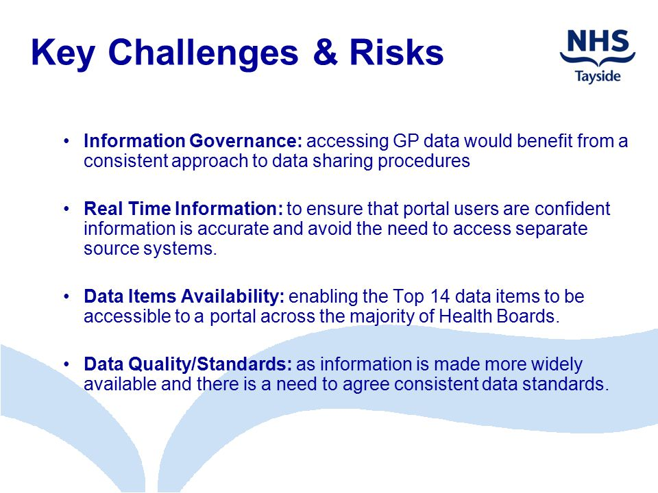 Key Challenges & Risks Information Governance: accessing GP data would benefit from a consistent approach to data sharing procedures Real Time Informa