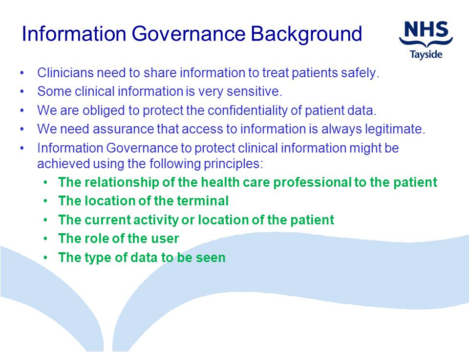 Information Governance Background Clinicians need to share information to treat patients safely. Some clinical information is very sensitive. We are o