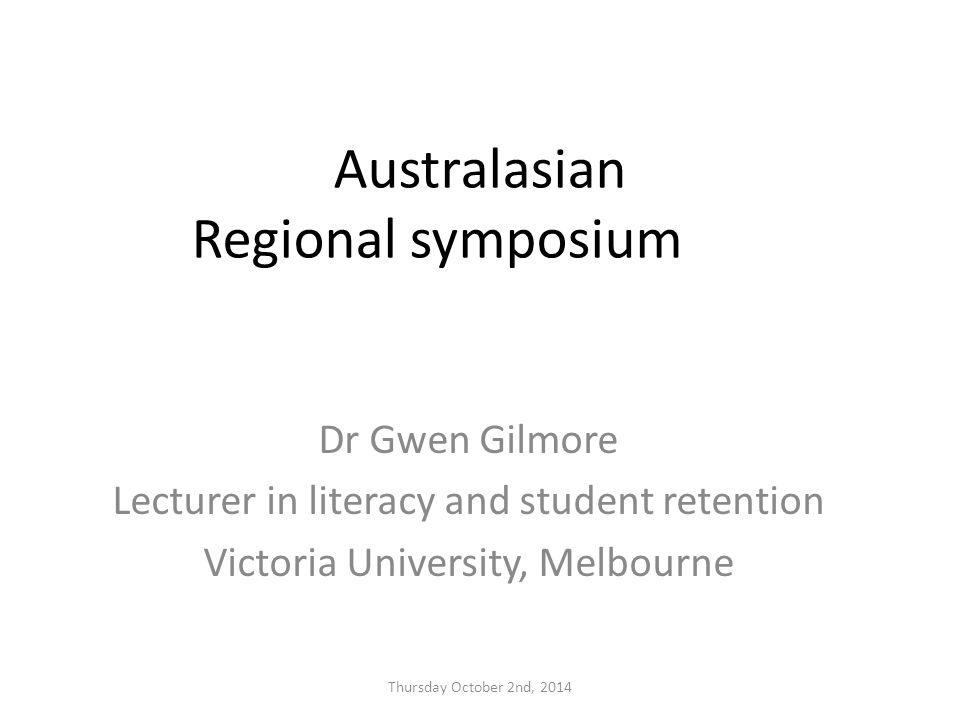 Australasian Regional symposium Dr Gwen Gilmore Lecturer in literacy and student retention Victoria University, Melbourne Thursday October 2nd, 2014