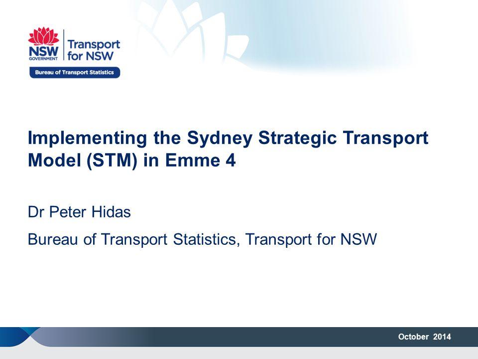 October 2014 Implementing the Sydney Strategic Transport Model (STM) in Emme 4 Dr Peter Hidas Bureau of Transport Statistics, Transport for NSW