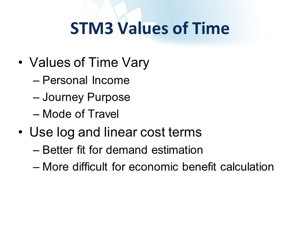 STM3 Values of Time Values of Time Vary –Personal Income –Journey Purpose –Mode of Travel Use log and linear cost terms –Better fit for demand estimation –More difficult for economic benefit calculation