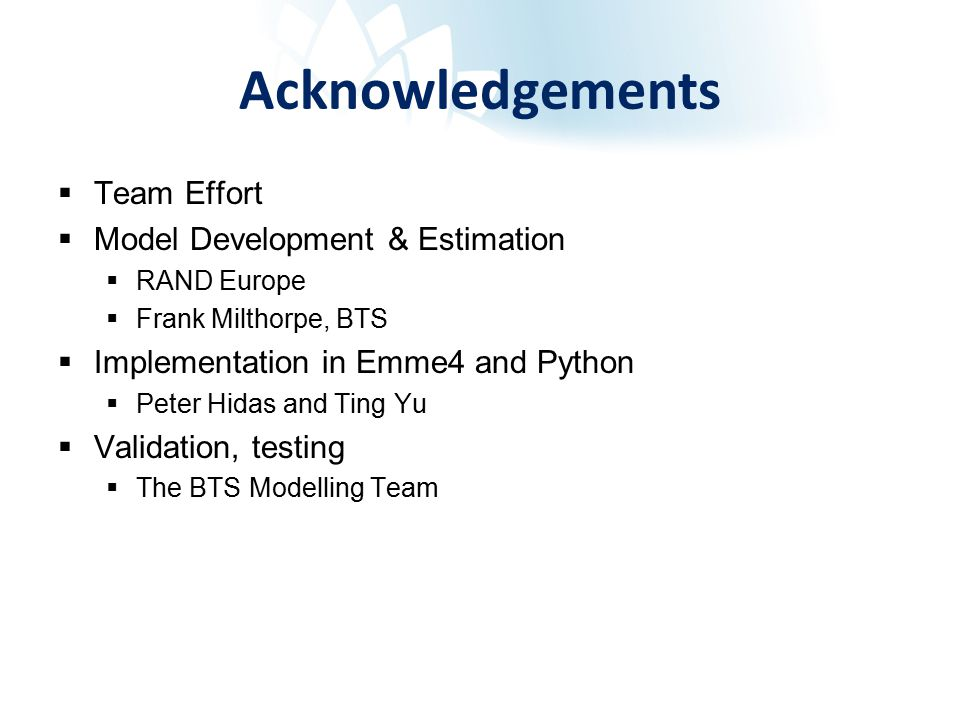 Acknowledgements  Team Effort  Model Development & Estimation  RAND Europe  Frank Milthorpe, BTS  Implementation in Emme4 and Python  Peter Hidas and Ting Yu  Validation, testing  The BTS Modelling Team