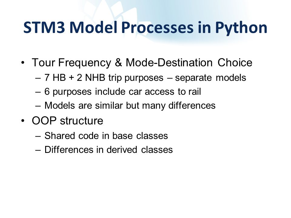 STM3 Model Processes in Python Tour Frequency & Mode-Destination Choice –7 HB + 2 NHB trip purposes – separate models –6 purposes include car access to rail –Models are similar but many differences OOP structure –Shared code in base classes –Differences in derived classes