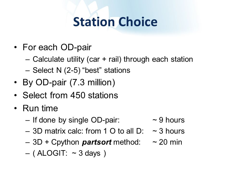 Station Choice For each OD-pair –Calculate utility (car + rail) through each station –Select N (2-5) best stations By OD-pair (7.3 million) Select from 450 stations Run time –If done by single OD-pair: ~ 9 hours –3D matrix calc: from 1 O to all D: ~ 3 hours –3D + Cpython partsort method:~ 20 min –( ALOGIT: ~ 3 days )