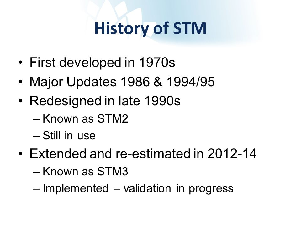 History of STM First developed in 1970s Major Updates 1986 & 1994/95 Redesigned in late 1990s –Known as STM2 –Still in use Extended and re-estimated in 2012-14 –Known as STM3 –Implemented – validation in progress