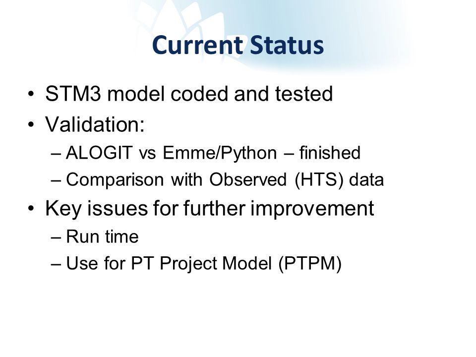 Current Status STM3 model coded and tested Validation: –ALOGIT vs Emme/Python – finished –Comparison with Observed (HTS) data Key issues for further improvement –Run time –Use for PT Project Model (PTPM)