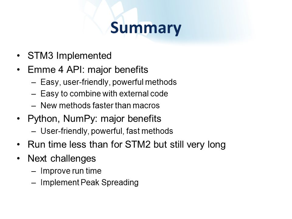 Summary STM3 Implemented Emme 4 API: major benefits –Easy, user-friendly, powerful methods –Easy to combine with external code –New methods faster than macros Python, NumPy: major benefits –User-friendly, powerful, fast methods Run time less than for STM2 but still very long Next challenges –Improve run time –Implement Peak Spreading