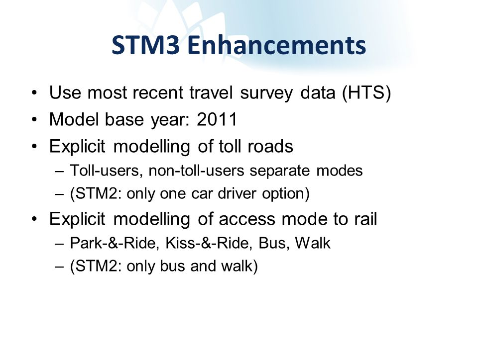 STM3 Travel Purposes Home based purposes (to primary destination) –Work –Business –Education Primary, Secondary, Tertiary –Shopping –Other Non-Home based purposes –Work based business –Business detours as part of work tour