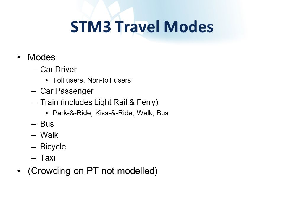 STM3 Travel Modes Modes –Car Driver Toll users, Non-toll users –Car Passenger –Train (includes Light Rail & Ferry) Park-&-Ride, Kiss-&-Ride, Walk, Bus –Bus –Walk –Bicycle –Taxi (Crowding on PT not modelled)