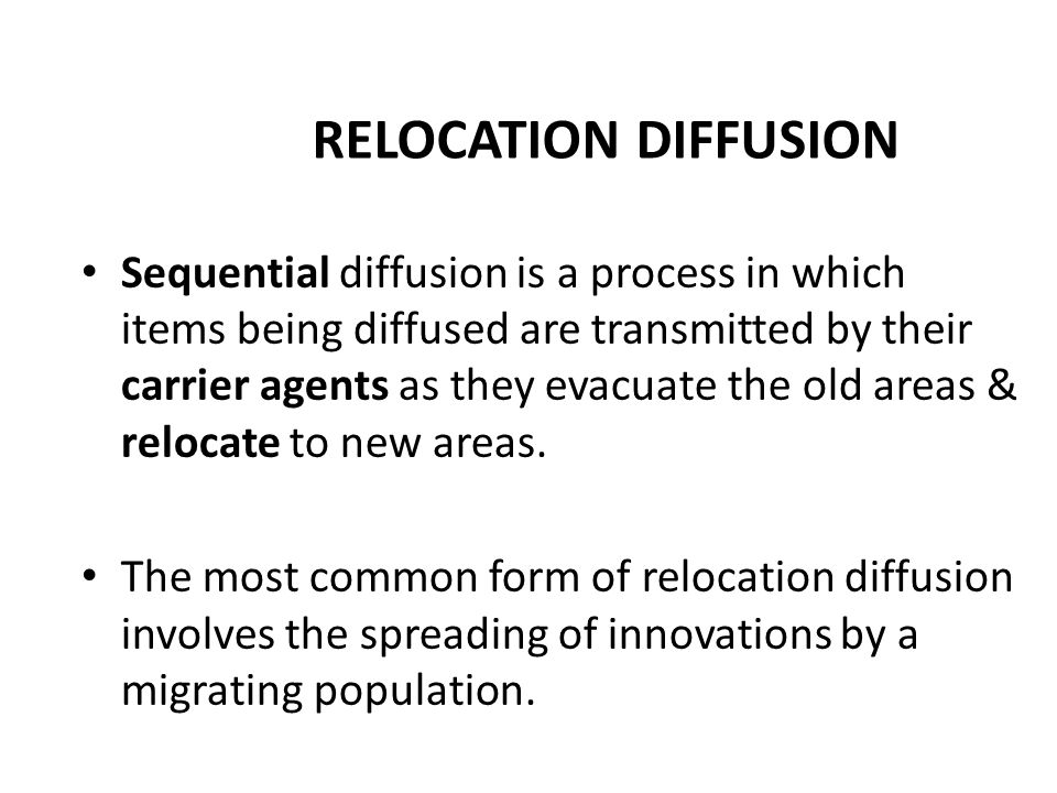 RELOCATION DIFFUSION Sequential diffusion is a process in which items being diffused are transmitted by their carrier agents as they evacuate the old areas & relocate to new areas.