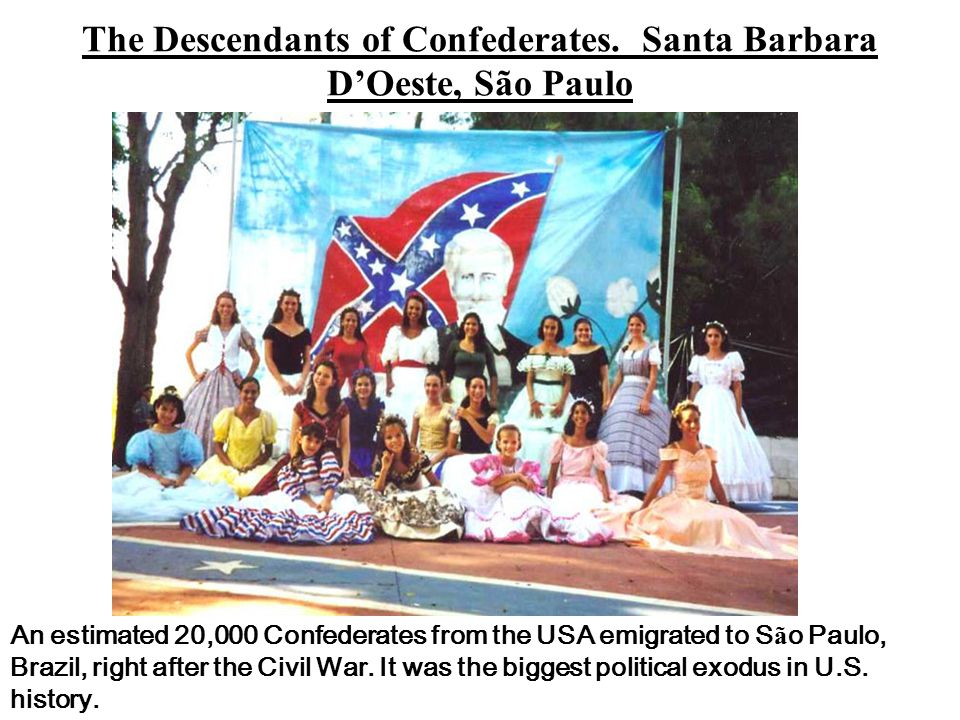 An estimated 20,000 Confederates from the USA emigrated to S ã o Paulo, Brazil, right after the Civil War.