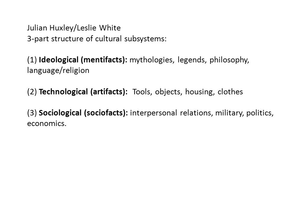Julian Huxley/Leslie White 3-part structure of cultural subsystems: (1) Ideological (mentifacts): mythologies, legends, philosophy, language/religion (2) Technological (artifacts): Tools, objects, housing, clothes (3) Sociological (sociofacts): interpersonal relations, military, politics, economics.