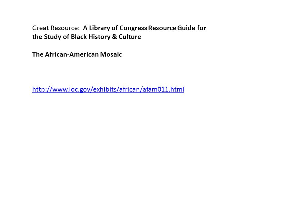 Great Resource: A Library of Congress Resource Guide for the Study of Black History & Culture The African-American Mosaic http://www.loc.gov/exhibits/african/afam011.html