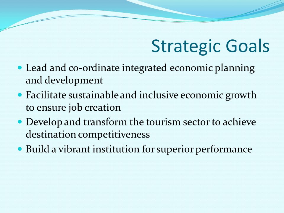 Strategic Goals Lead and co-ordinate integrated economic planning and development Facilitate sustainable and inclusive economic growth to ensure job c