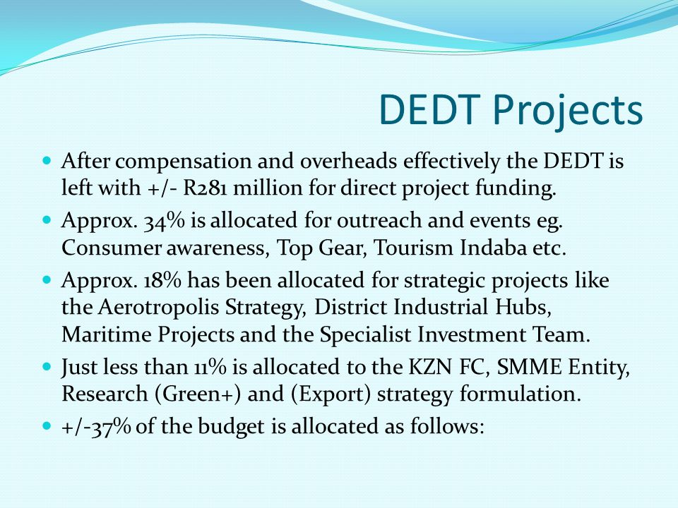 DEDT Projects After compensation and overheads effectively the DEDT is left with +/- R281 million for direct project funding. Approx. 34% is allocated