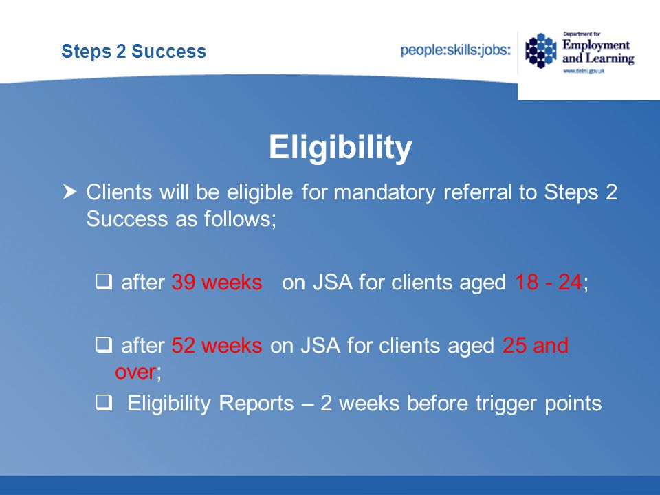Steps 2 Success  Early Entry to Steps 2 Success may be considered by an ES Adviser from;  the first day of a JSA claim for an ex-offender on release from prison;  at or from 13 weeks on JSA where they are persuaded that a client has significant barriers preventing them from finding work and these barriers cannot be addressed by the Employment Service Customer Offer;  These clients will have an 'Attachment ' period of 18 months  Once referred all normal participation rules, including sanctions, apply to these clients Early Entry Eligibility