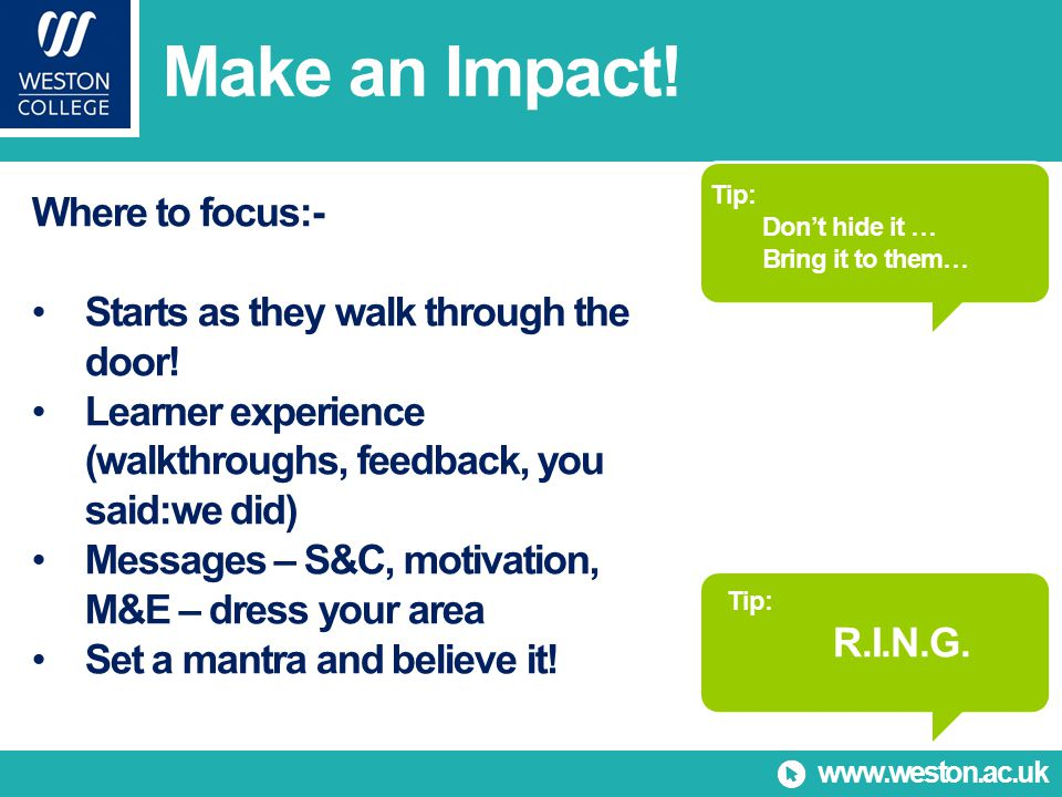 www.weston.ac.uk Make an Impact. Where to focus:- Starts as they walk through the door.