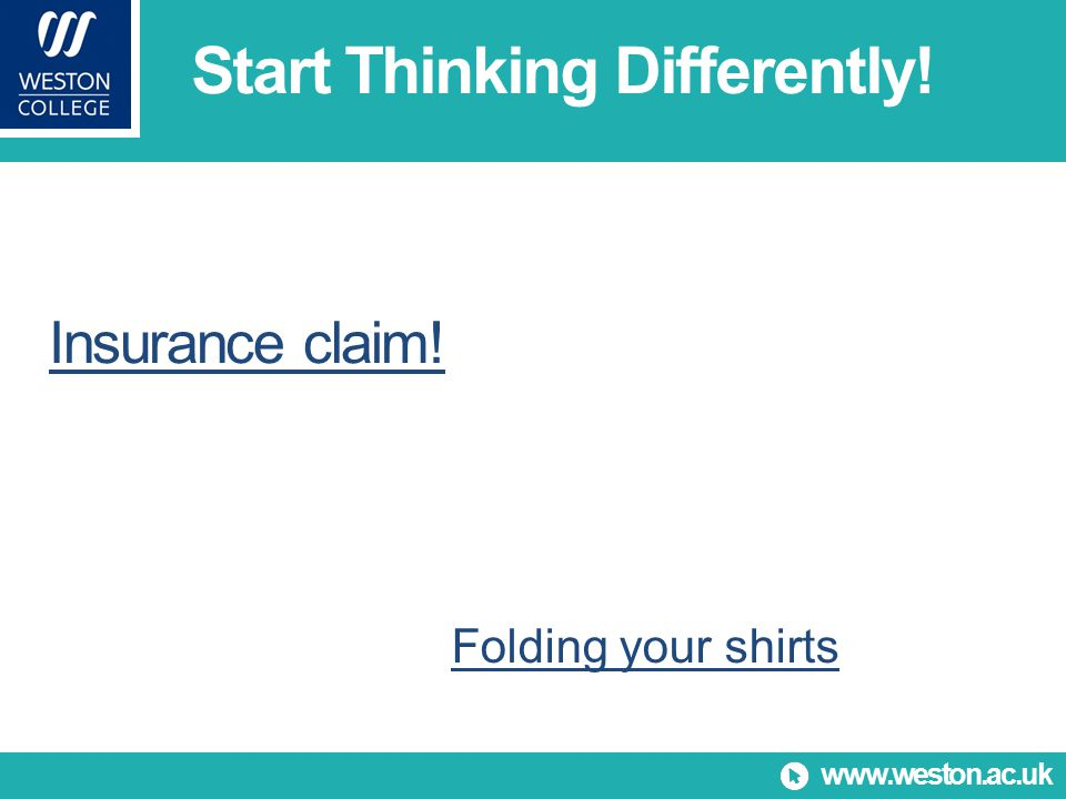 www.weston.ac.uk Insurance claim! Folding your shirts Start Thinking Differently!