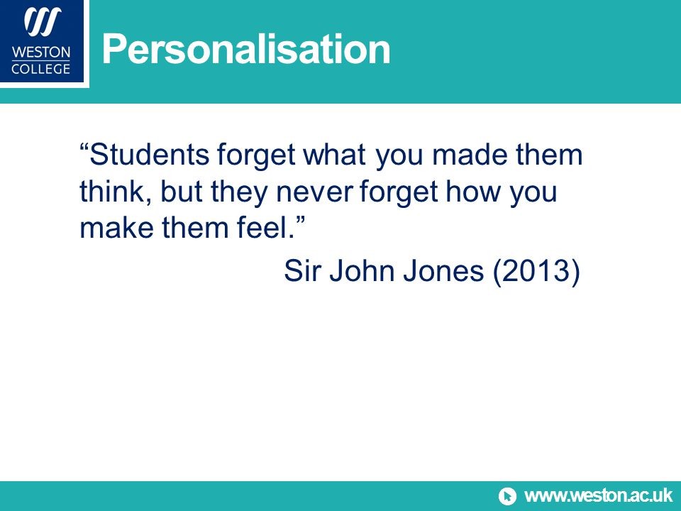www.weston.ac.uk Personalisation Students forget what you made them think, but they never forget how you make them feel. Sir John Jones (2013)