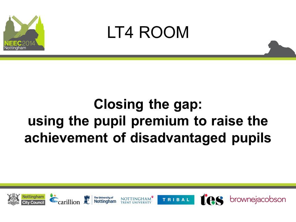 Closing the gap: using the pupil premium to raise the achievement of disadvantaged pupils LT4 ROOM