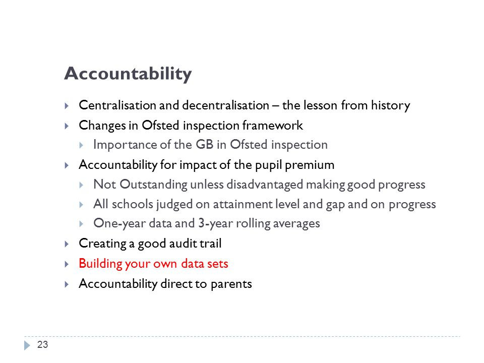 Accountability  Centralisation and decentralisation – the lesson from history  Changes in Ofsted inspection framework  Importance of the GB in Ofsted inspection  Accountability for impact of the pupil premium  Not Outstanding unless disadvantaged making good progress  All schools judged on attainment level and gap and on progress  One-year data and 3-year rolling averages  Creating a good audit trail  Building your own data sets  Accountability direct to parents 23
