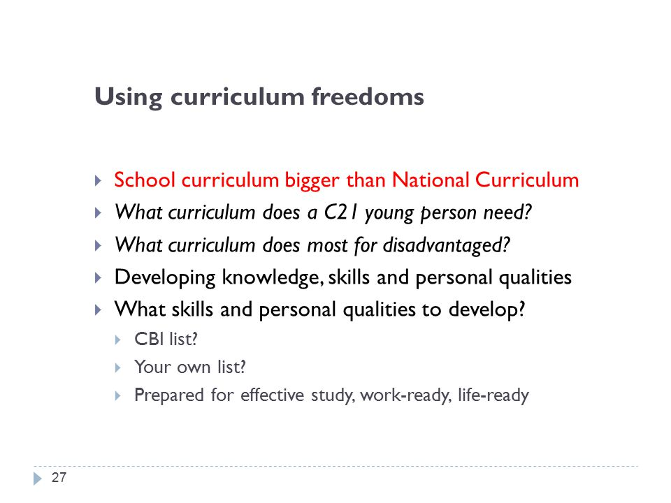 Using curriculum freedoms  School curriculum bigger than National Curriculum  What curriculum does a C21 young person need.