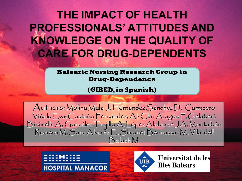 THE IMPACT OF HEALTH PROFESSIONALS' ATTITUDES AND KNOWLEDGE ON THE QUALITY OF CARE FOR DRUG-DEPENDENTS Authors: Molina Mula J; Hernández Sánchez D; Ca