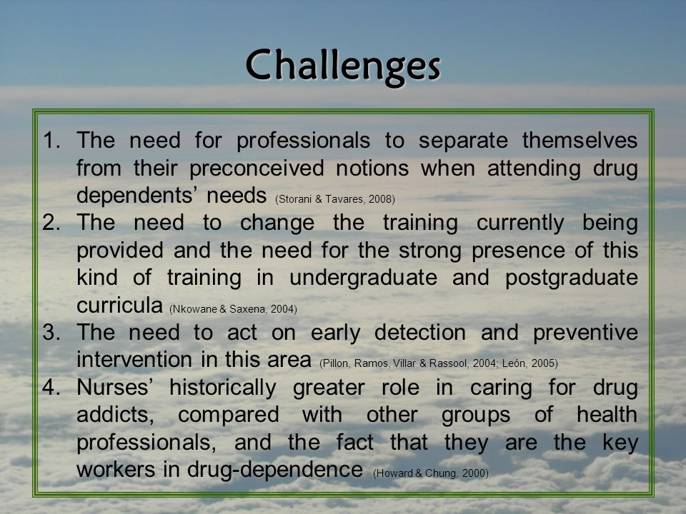 Challenges 1.The need for professionals to separate themselves from their preconceived notions when attending drug dependents' needs (Storani & Tavare