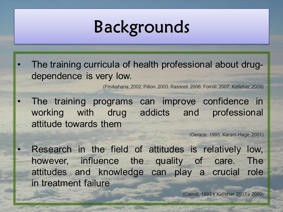 BackgroundsBackgrounds The training curricula of health professional about drug- dependence is very low. (Pinikahana, 2002; Pillon, 2003; Rassool, 200