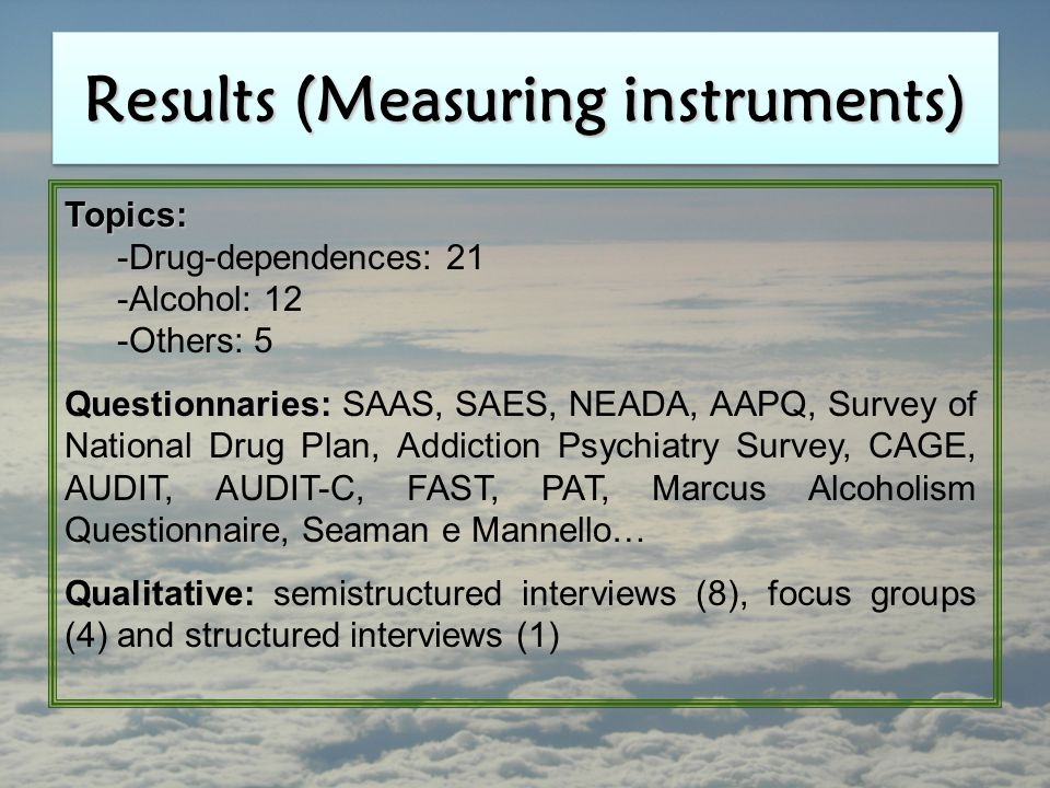 Results (Measuring instruments) Topics: -Drug-dependences: 21 -Alcohol: 12 -Others: 5 Questionnaries: Questionnaries: SAAS, SAES, NEADA, AAPQ, Survey of National Drug Plan, Addiction Psychiatry Survey, CAGE, AUDIT, AUDIT-C, FAST, PAT, Marcus Alcoholism Questionnaire, Seaman e Mannello… Qualitative: semistructured interviews (8), focus groups (4) and structured interviews (1)
