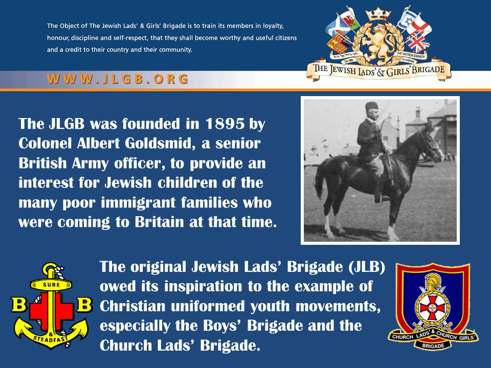 The JLGB was founded in 1895 by Colonel Albert Goldsmid, a senior British Army officer, to provide an interest for Jewish children of the many poor im