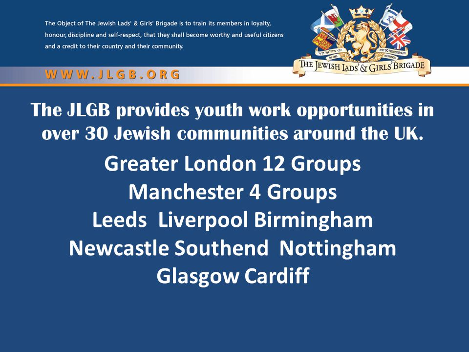 The JLGB provides youth work opportunities in over 30 Jewish communities around the UK. Greater London 12 Groups Manchester 4 Groups Leeds Liverpool B