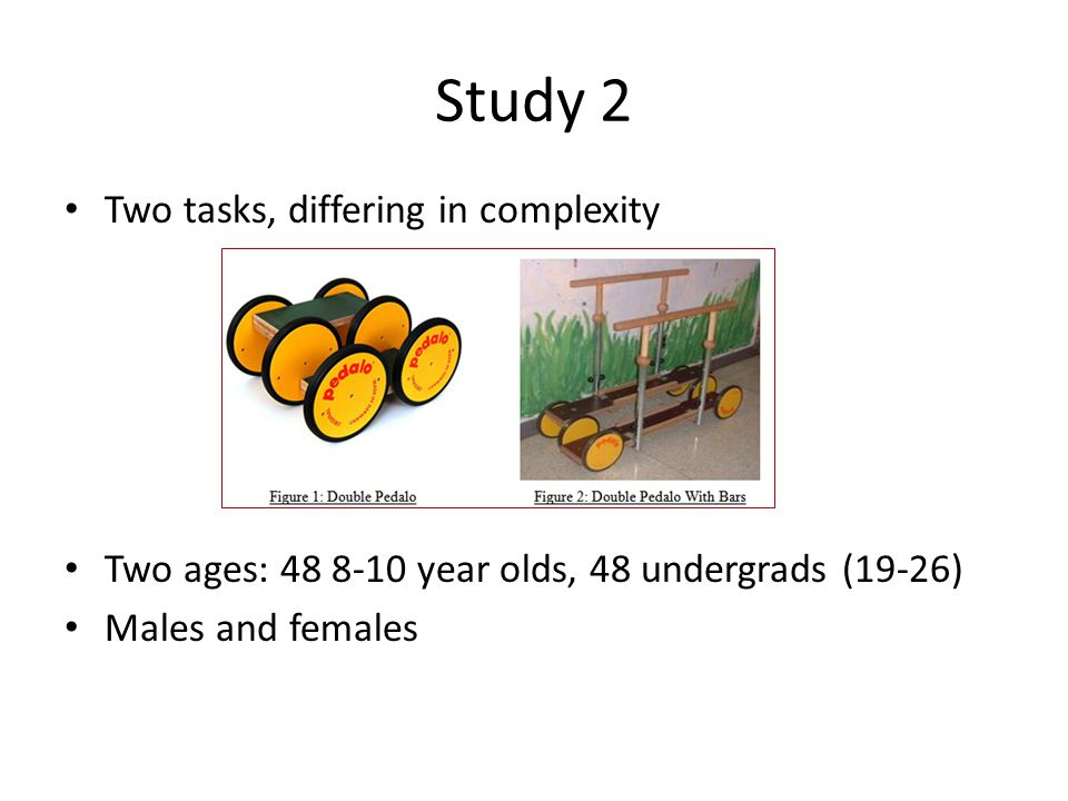 Two tasks, differing in complexity Two ages: 48 8-10 year olds, 48 undergrads (19-26) Males and females Study 2
