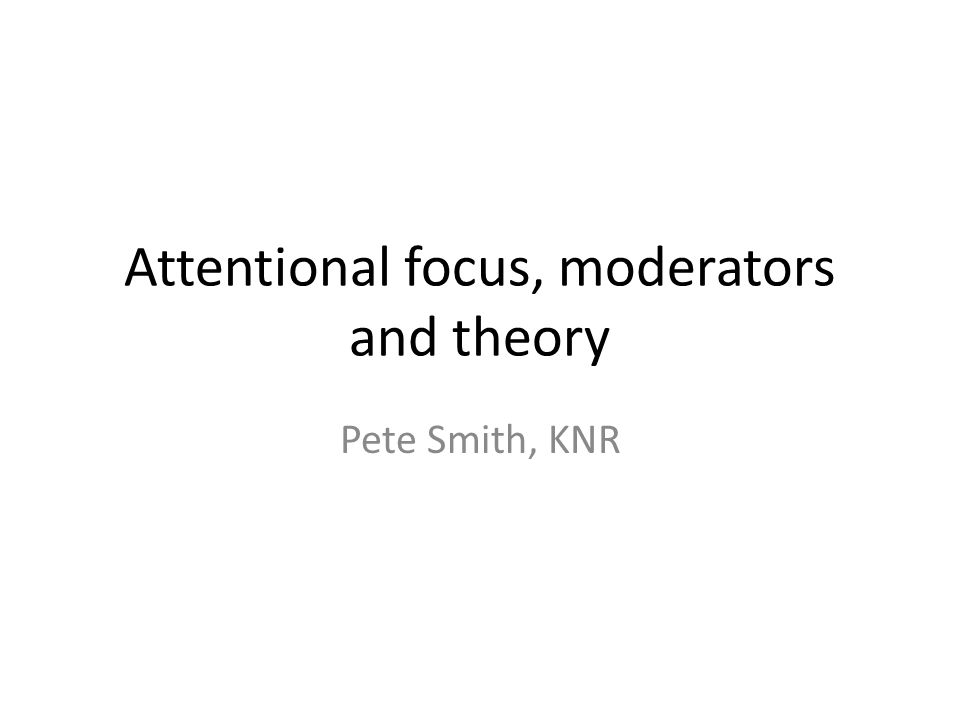 Attentional focus, moderators and theory Pete Smith, KNR