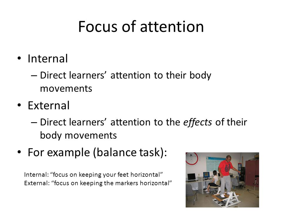 Focus of attention Internal – Direct learners' attention to their body movements External – Direct learners' attention to the effects of their body movements For example (balance task): Internal: focus on keeping your feet horizontal External: focus on keeping the markers horizontal