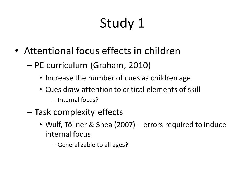 Study 1 Attentional focus effects in children – 42 6-7 year olds, 42 8-10 year olds – All learned two tasks – Trained one day, tested the next Bassin Timer Pedalo Internal: use your finger to hit the button External: hit the button Internal: move by pushing your feet forward External: move by pushing the boards forward